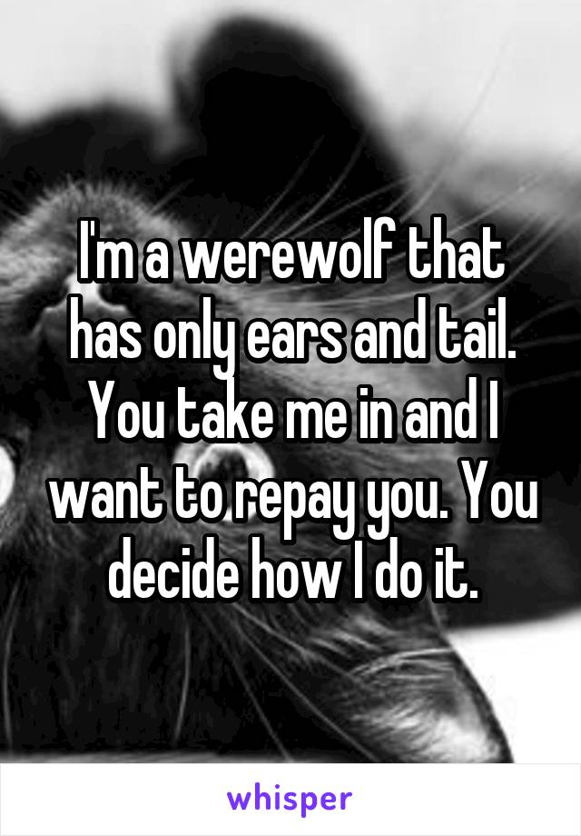 I'm a werewolf that has only ears and tail. You take me in and I want to repay you. You decide how I do it.