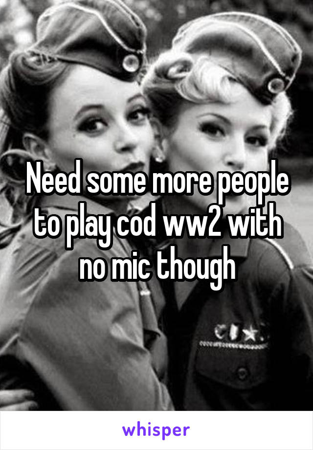Need some more people to play cod ww2 with no mic though