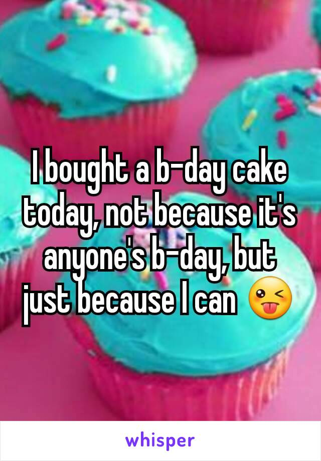 I bought a b-day cake today, not because it's anyone's b-day, but  just because I can 😜