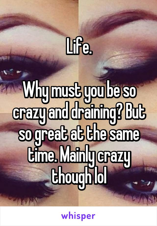 Life.  Why must you be so crazy and draining? But so great at the same time. Mainly crazy though lol