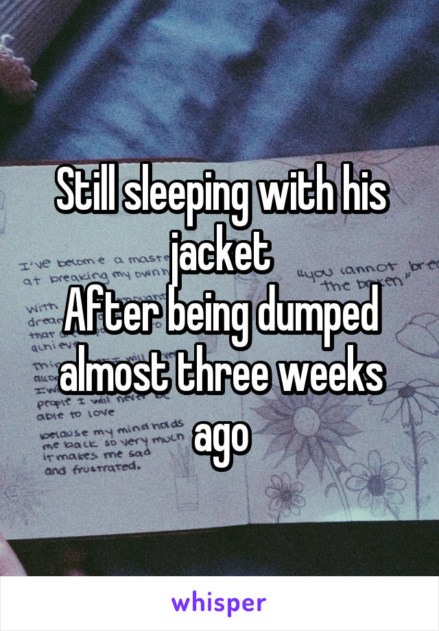 Still sleeping with his jacket After being dumped almost three weeks ago