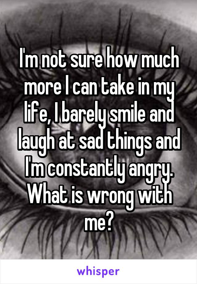 I'm not sure how much more I can take in my life, I barely smile and laugh at sad things and I'm constantly angry. What is wrong with me?