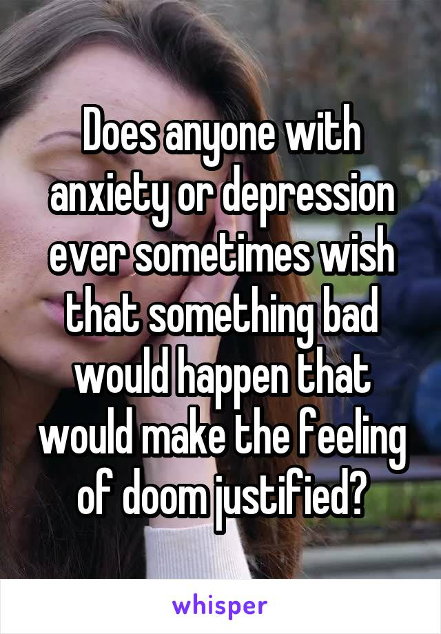 Does anyone with anxiety or depression ever sometimes wish that something bad would happen that would make the feeling of doom justified?