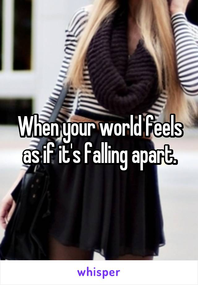 When your world feels as if it's falling apart.