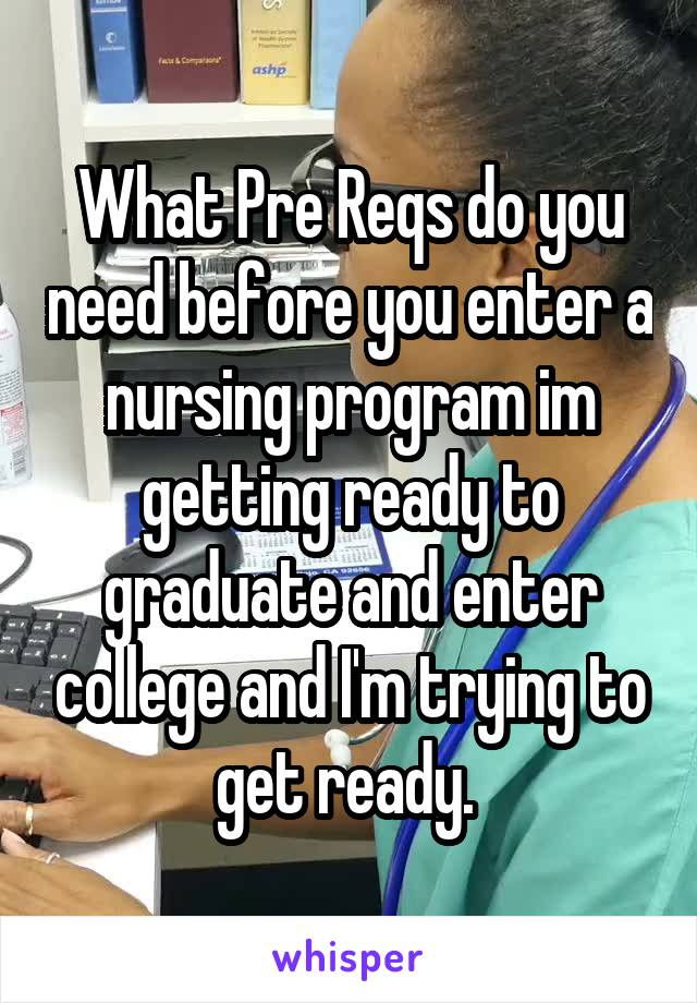 What Pre Reqs do you need before you enter a nursing program im getting ready to graduate and enter college and I'm trying to get ready.