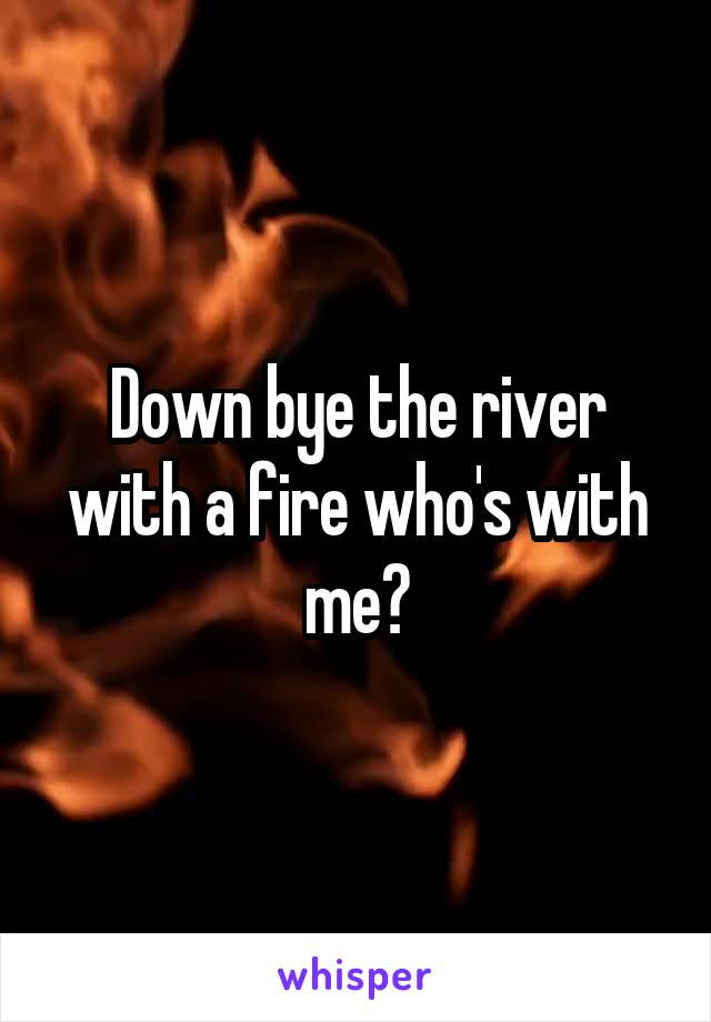 Down bye the river with a fire who's with me?