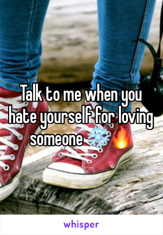 Talk to me when you hate yourself for loving someone ❄️🔥