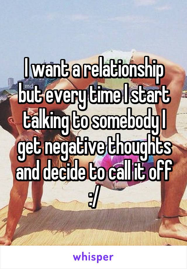 I want a relationship but every time I start talking to somebody I get negative thoughts and decide to call it off :/