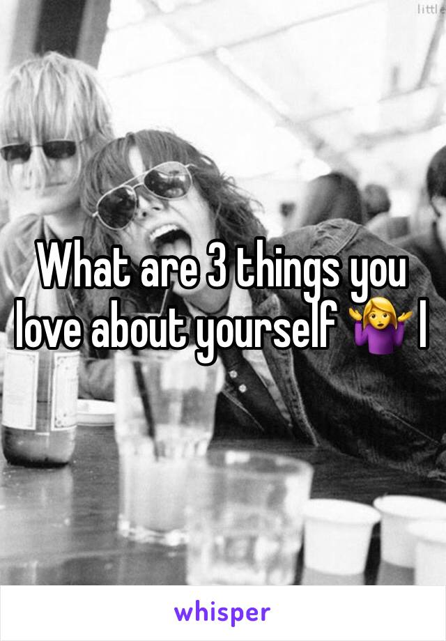 What are 3 things you love about yourself 🤷‍♀️ l