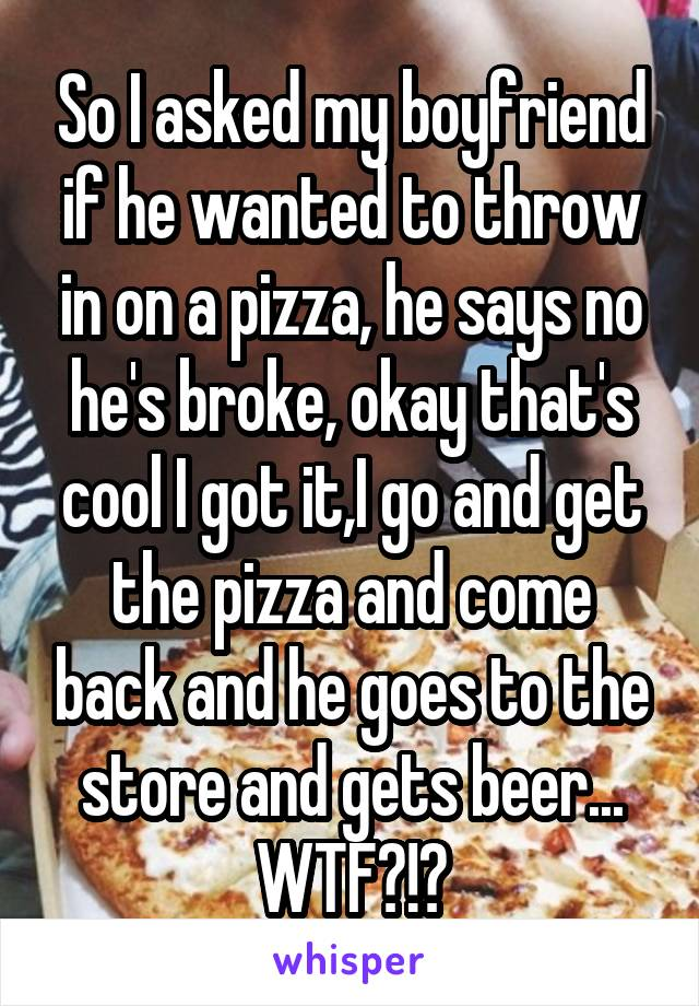 So I asked my boyfriend if he wanted to throw in on a pizza, he says no he's broke, okay that's cool I got it,I go and get the pizza and come back and he goes to the store and gets beer... WTF?!?