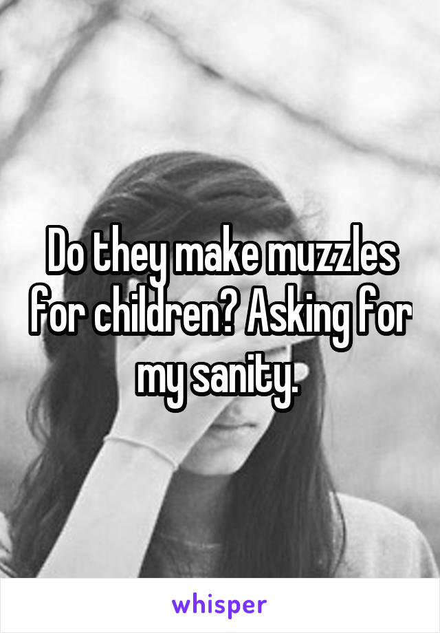 Do they make muzzles for children? Asking for my sanity.