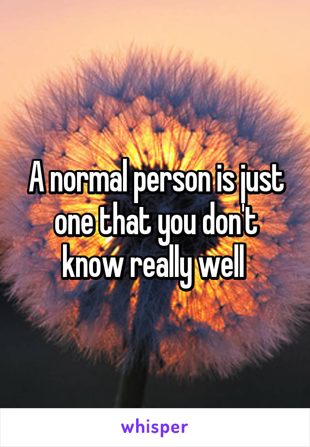 A normal person is just one that you don't know really well