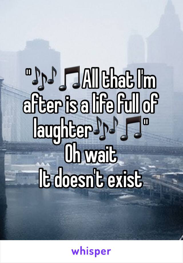 """🎶🎵All that I'm after is a life full of laughter🎶🎵"" Oh wait It doesn't exist"
