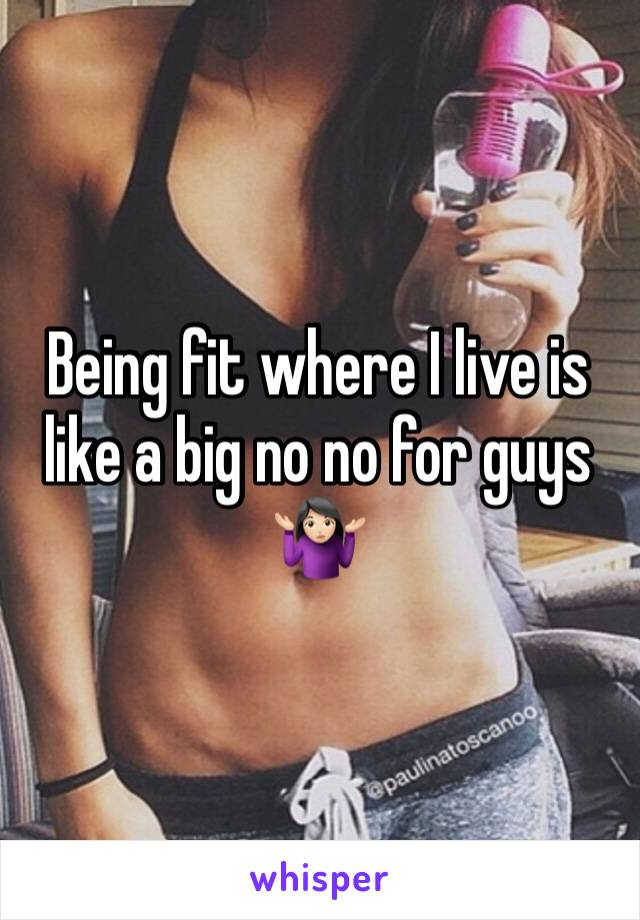 Being fit where I live is like a big no no for guys 🤷🏻♀️