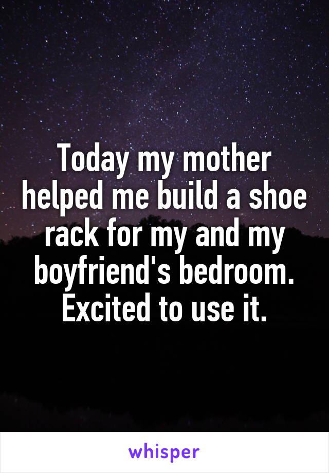 Today my mother helped me build a shoe rack for my and my boyfriend's bedroom. Excited to use it.