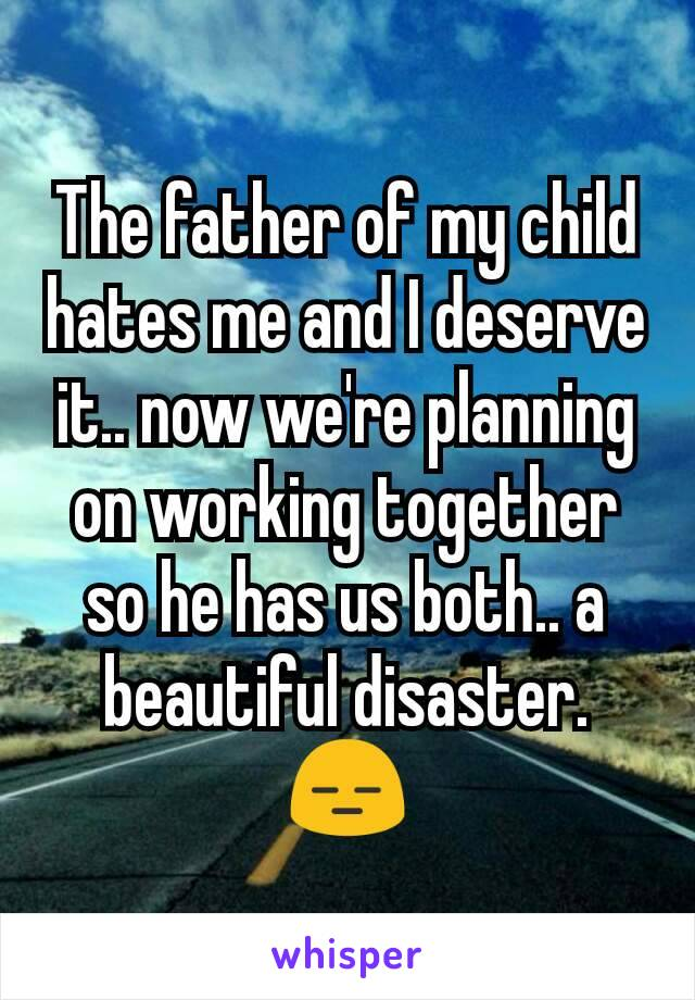 The father of my child hates me and I deserve it.. now we're planning on working together so he has us both.. a beautiful disaster. 😑