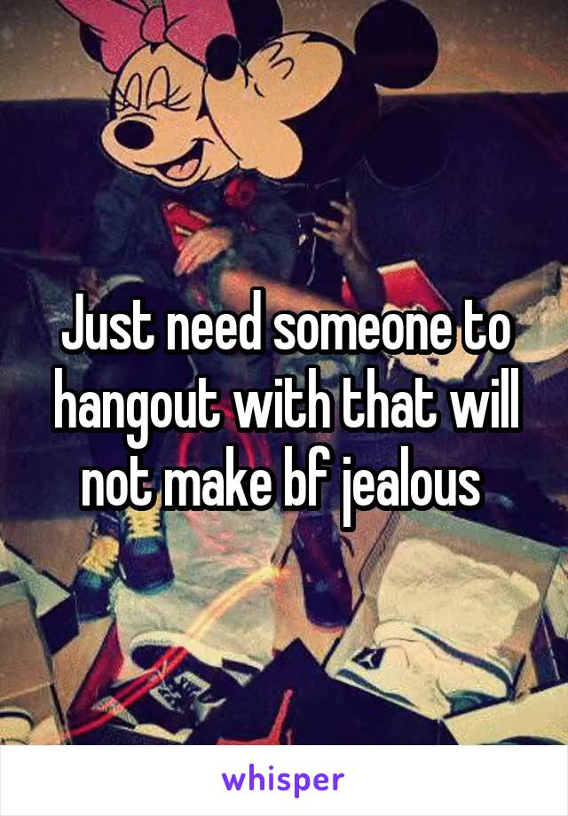 Just need someone to hangout with that will not make bf jealous