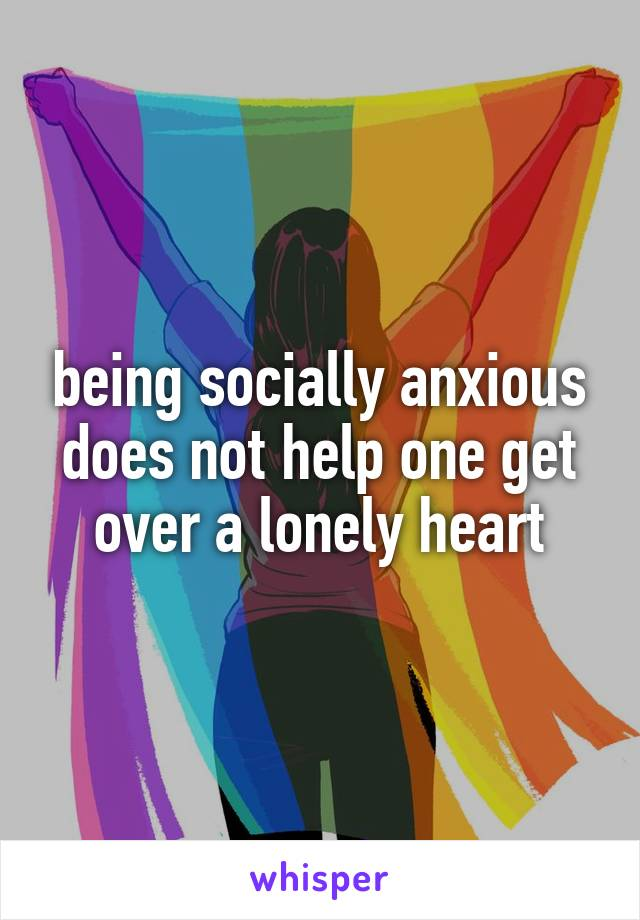 being socially anxious does not help one get over a lonely heart
