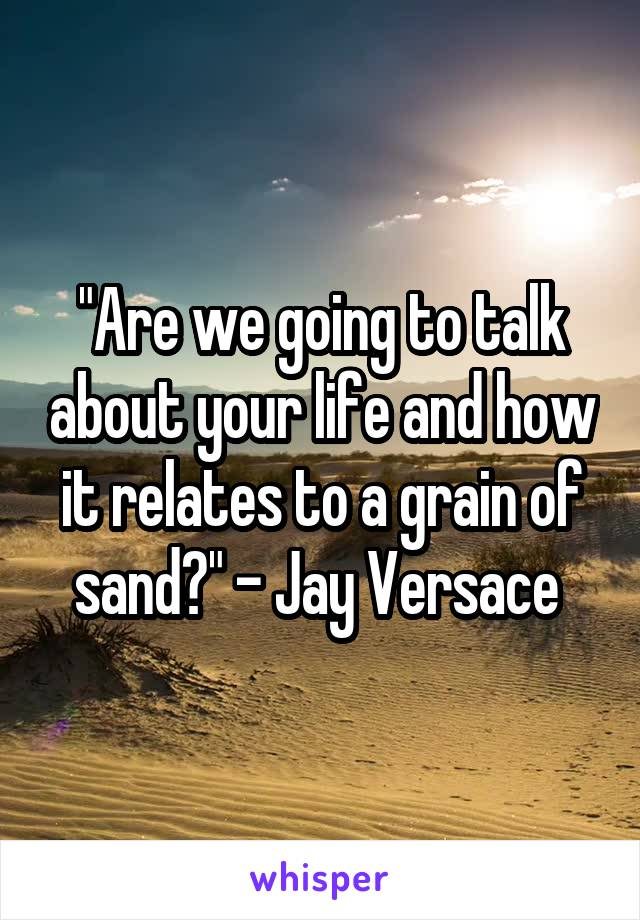 """Are we going to talk about your life and how it relates to a grain of sand?"" - Jay Versace"