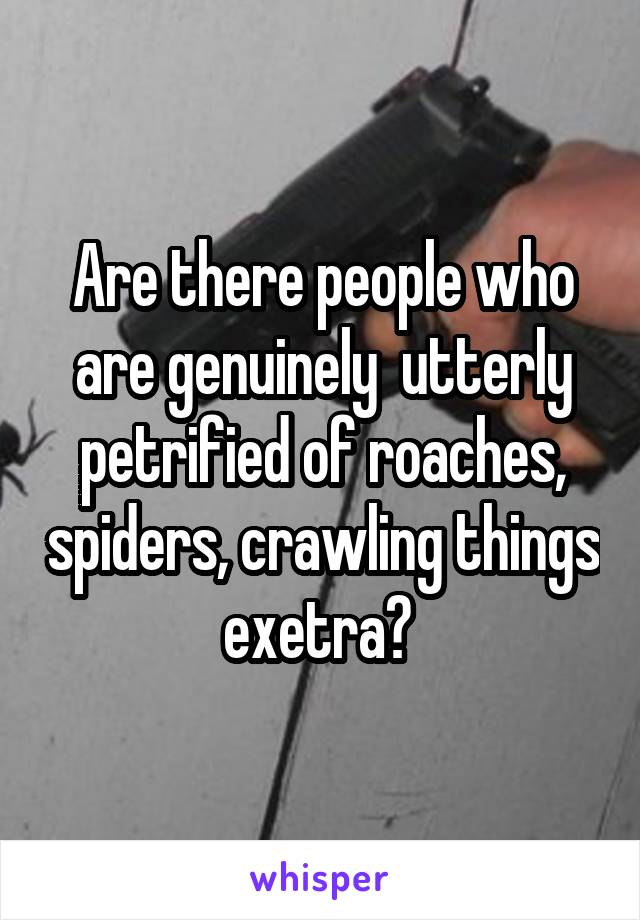 Are there people who are genuinely  utterly petrified of roaches, spiders, crawling things exetra?