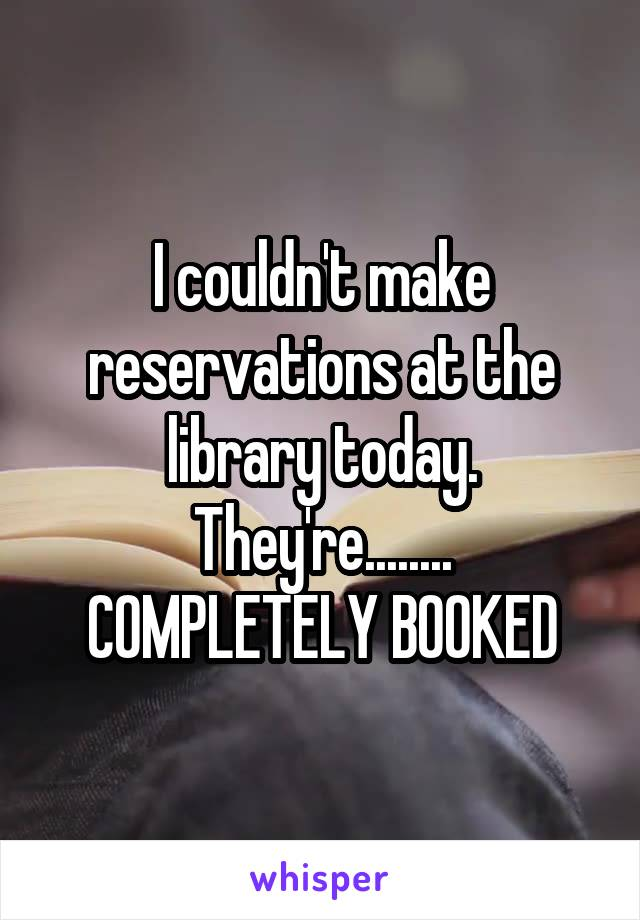 I couldn't make reservations at the library today. They're........ COMPLETELY BOOKED