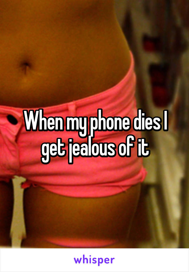 When my phone dies I get jealous of it