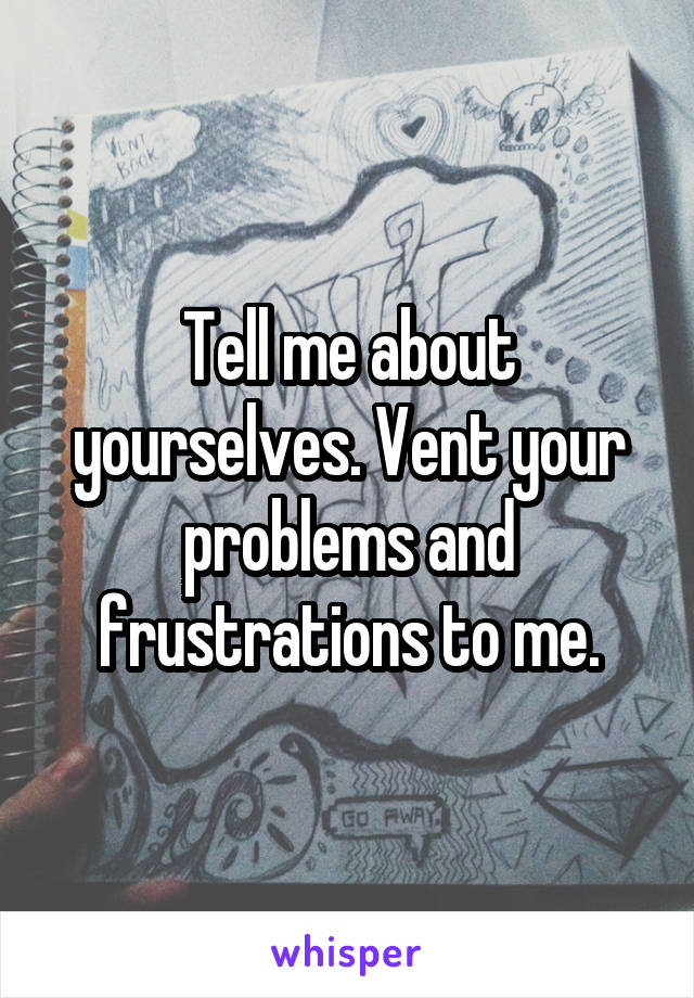Tell me about yourselves. Vent your problems and frustrations to me.