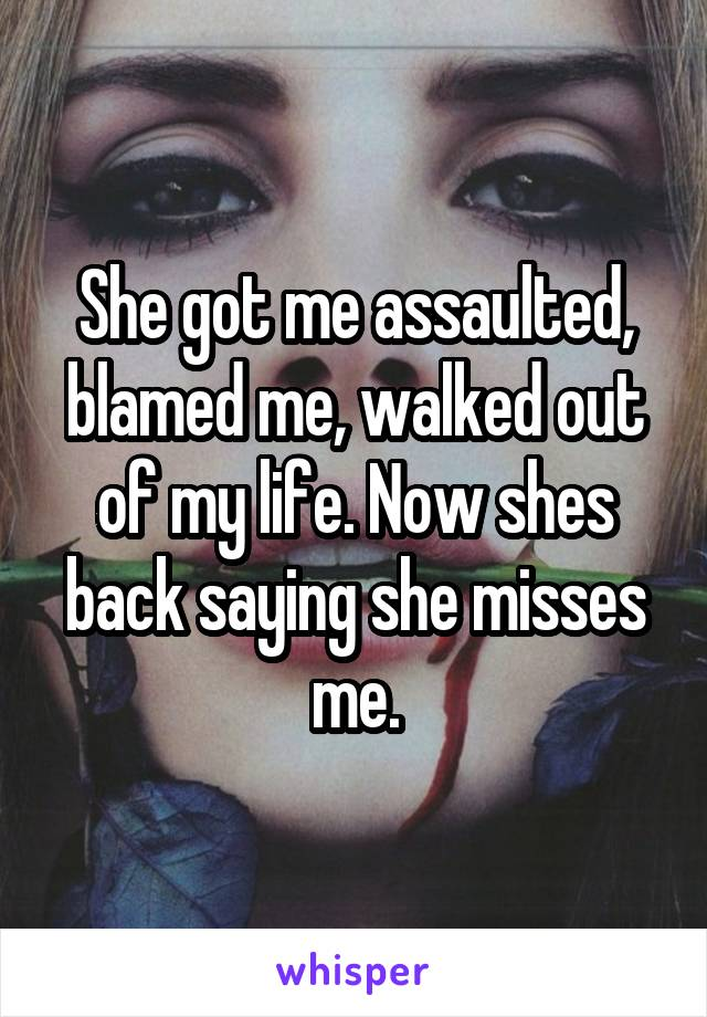 She got me assaulted, blamed me, walked out of my life. Now shes back saying she misses me.