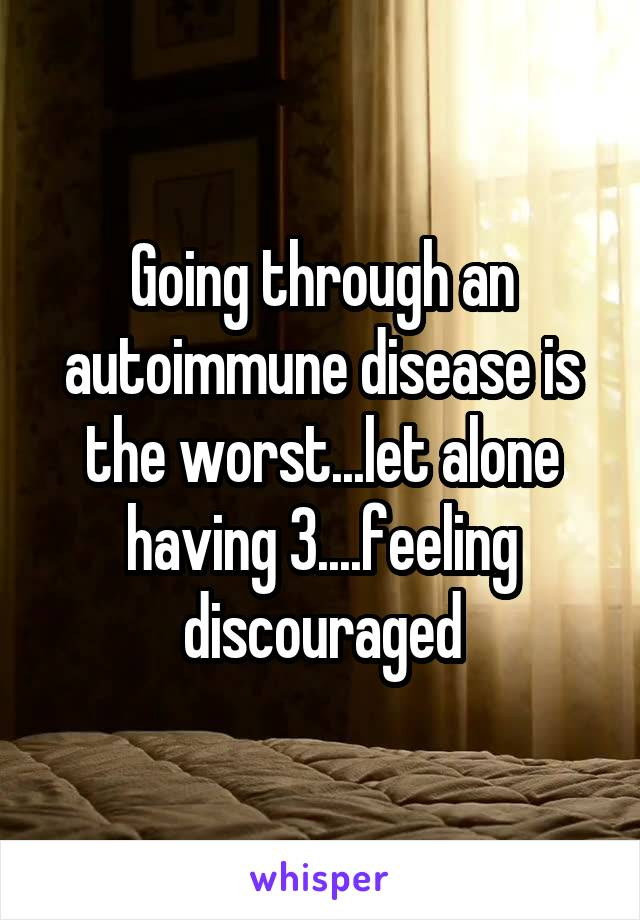 Going through an autoimmune disease is the worst...let alone having 3....feeling discouraged