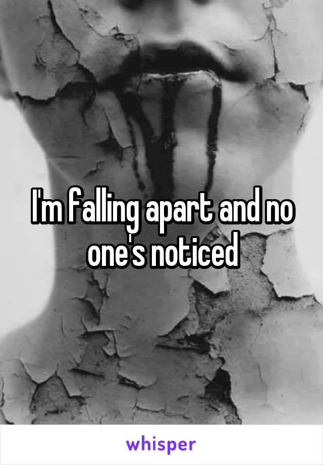 I'm falling apart and no one's noticed