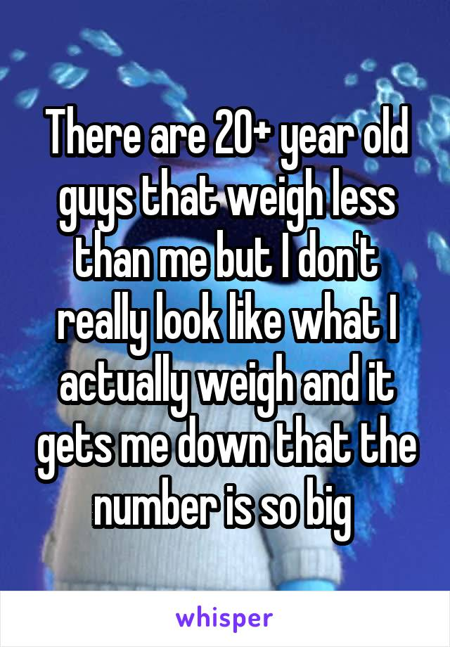 There are 20+ year old guys that weigh less than me but I don't really look like what I actually weigh and it gets me down that the number is so big