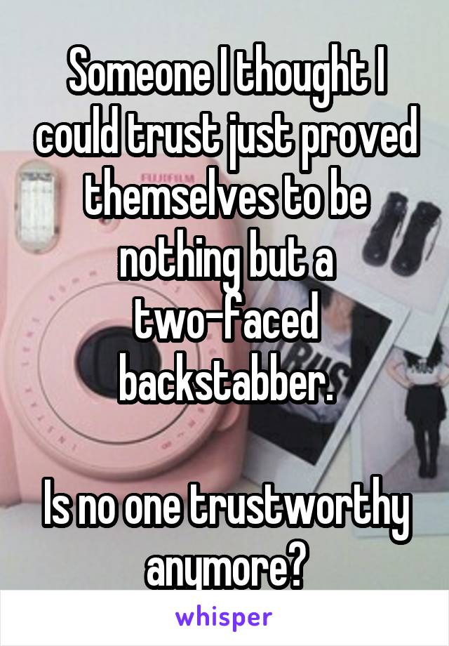 Someone I thought I could trust just proved themselves to be nothing but a two-faced backstabber.  Is no one trustworthy anymore?