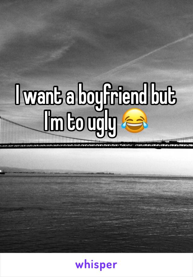 I want a boyfriend but I'm to ugly 😂