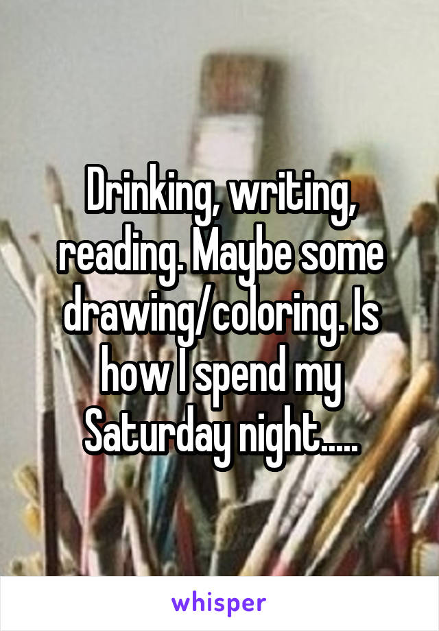 Drinking, writing, reading. Maybe some drawing/coloring. Is how I spend my Saturday night.....