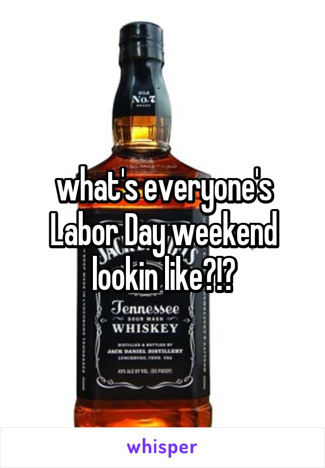 what's everyone's Labor Day weekend lookin like?!?