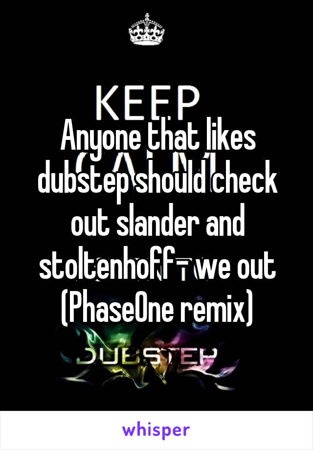 Anyone that likes dubstep should check out slander and stoltenhoff- we out (PhaseOne remix)