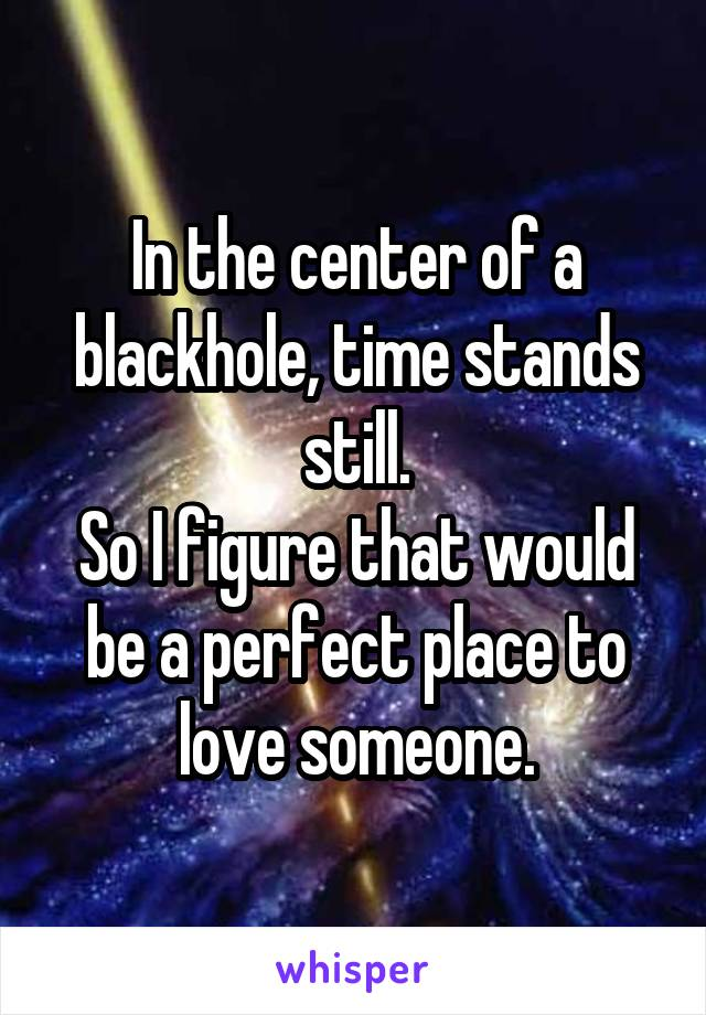 In the center of a blackhole, time stands still. So I figure that would be a perfect place to love someone.