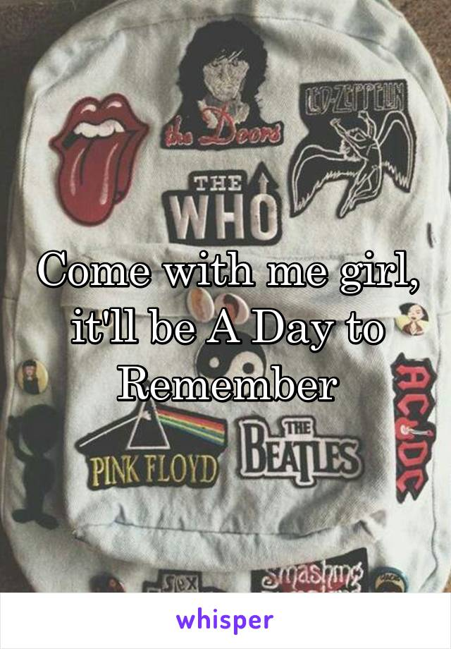 Come with me girl, it'll be A Day to Remember