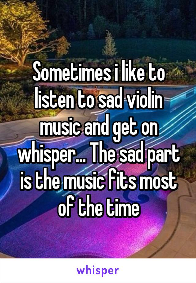 Sometimes i like to listen to sad violin music and get on whisper... The sad part is the music fits most of the time