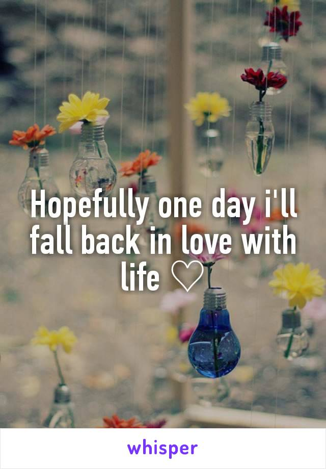 Hopefully one day i'll fall back in love with life ♡