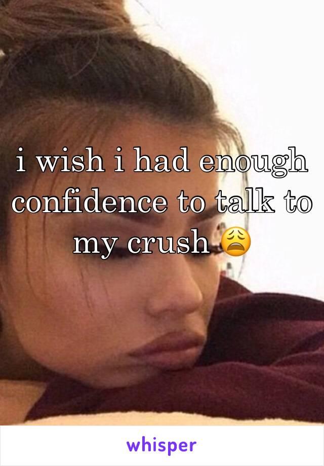 i wish i had enough confidence to talk to my crush 😩