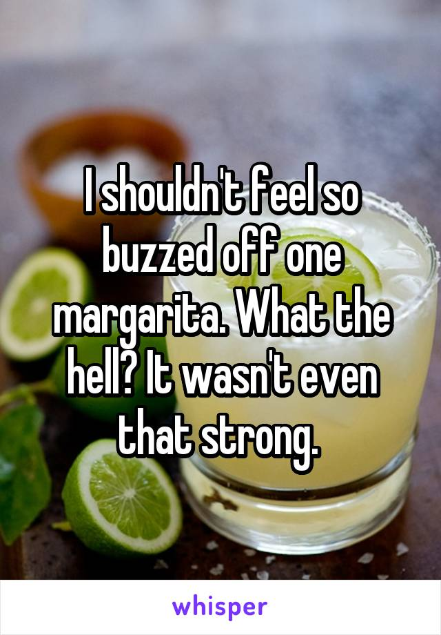 I shouldn't feel so buzzed off one margarita. What the hell? It wasn't even that strong.