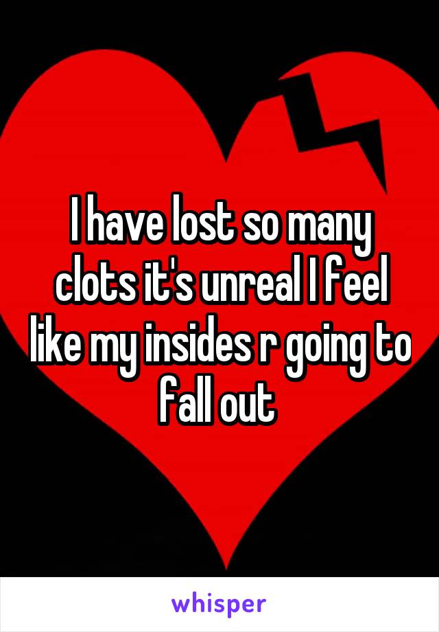 I have lost so many clots it's unreal I feel like my insides r going to fall out