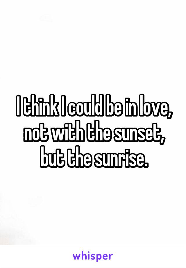 I think I could be in love, not with the sunset, but the sunrise.