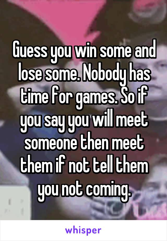 Guess you win some and lose some. Nobody has time for games. So if you say you will meet someone then meet them if not tell them you not coming.