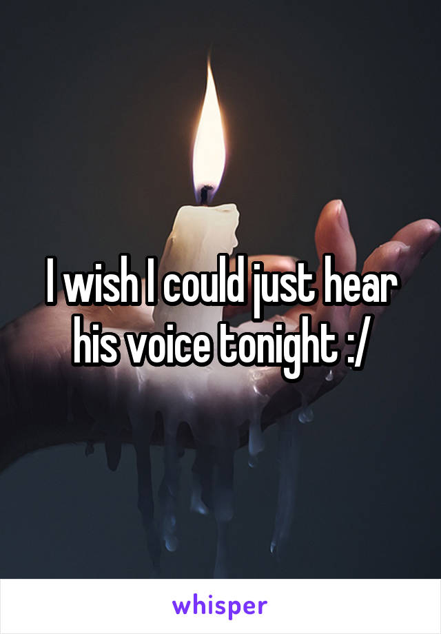 I wish I could just hear his voice tonight :/