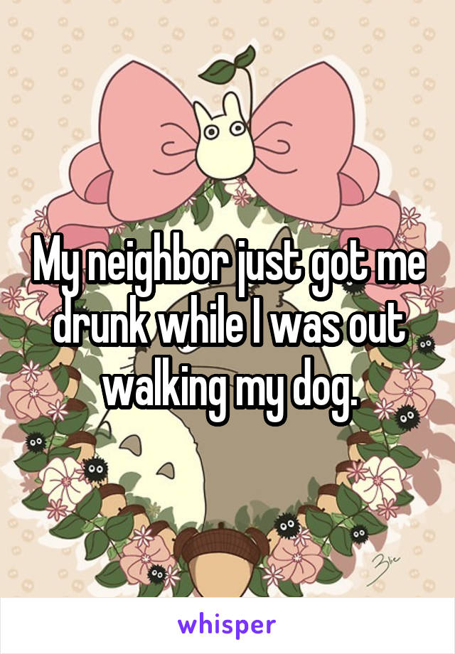 My neighbor just got me drunk while I was out walking my dog.