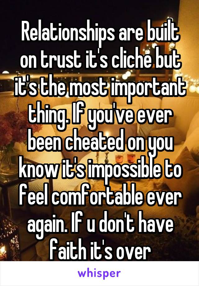 Relationships are built on trust it's cliche but it's the most important thing. If you've ever been cheated on you know it's impossible to feel comfortable ever again. If u don't have faith it's over