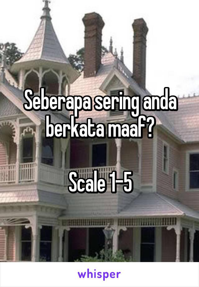 Seberapa sering anda berkata maaf?  Scale 1-5