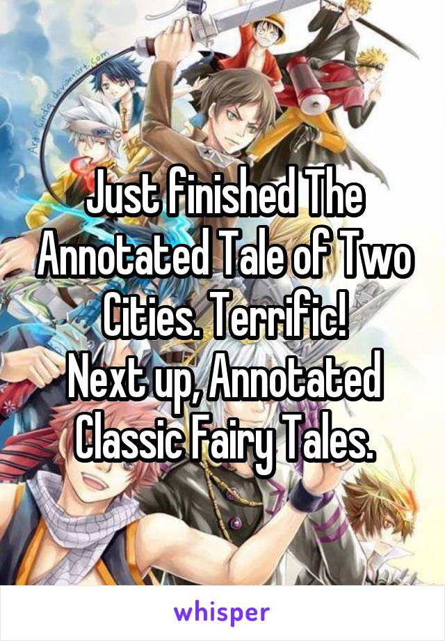 Just finished The Annotated Tale of Two Cities. Terrific! Next up, Annotated Classic Fairy Tales.
